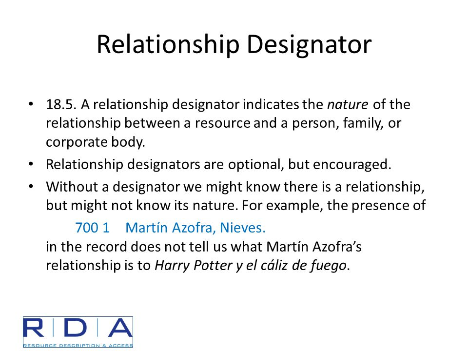 Relationship Designator 18.5. A relationship designator indicates the nature of the relationship between a resource and a person, family, or corporate