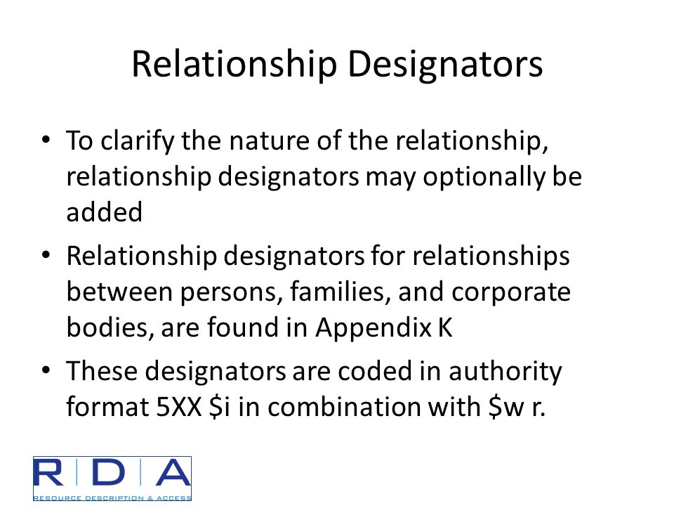 Relationship Designators To clarify the nature of the relationship, relationship designators may optionally be added Relationship designators for relationships between persons, families, and corporate bodies, are found in Appendix K These designators are coded in authority format 5XX $i in combination with $w r.