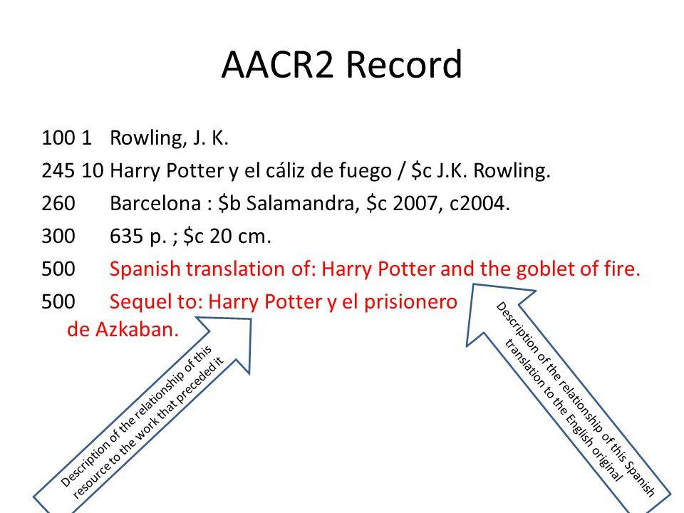 AACR2 Record 100 1Rowling, J. K. 245 10Harry Potter y el cáliz de fuego / $c J.K. Rowling. 260Barcelona : $b Salamandra, $c 2007, c2004. 300635 p. ; $