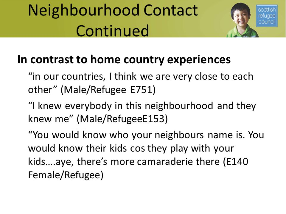Neighbourhood Contact Continued In contrast to home country experiences in our countries, I think we are very close to each other (Male/Refugee E751) I knew everybody in this neighbourhood and they knew me (Male/RefugeeE153) You would know who your neighbours name is.
