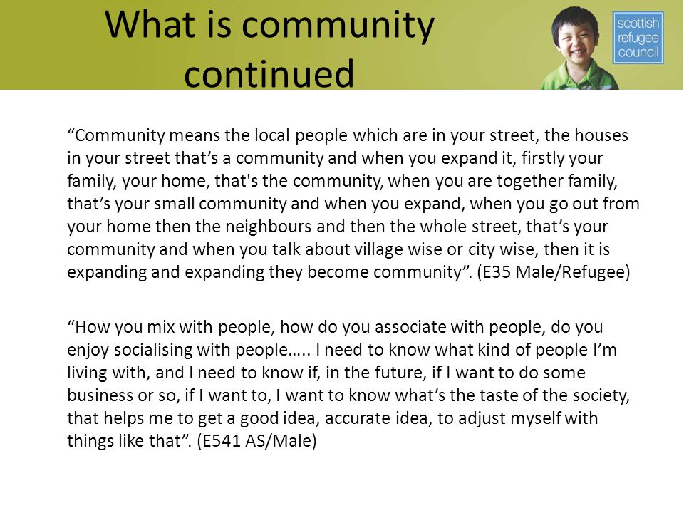 "What is community continued ""Community means the local people which are in your street, the houses in your street that's a community and when you expa"