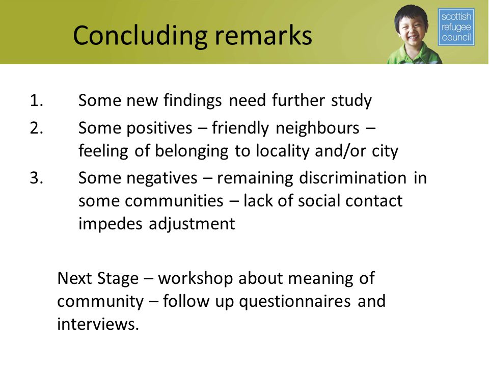 Concluding remarks 1.Some new findings need further study 2.Some positives – friendly neighbours – feeling of belonging to locality and/or city 3.Some negatives – remaining discrimination in some communities – lack of social contact impedes adjustment Next Stage – workshop about meaning of community – follow up questionnaires and interviews.