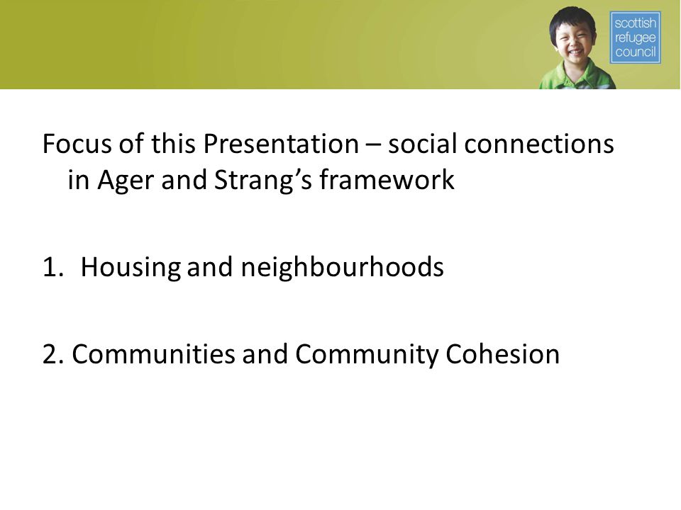 Focus of this Presentation – social connections in Ager and Strang's framework 1.Housing and neighbourhoods 2. Communities and Community Cohesion