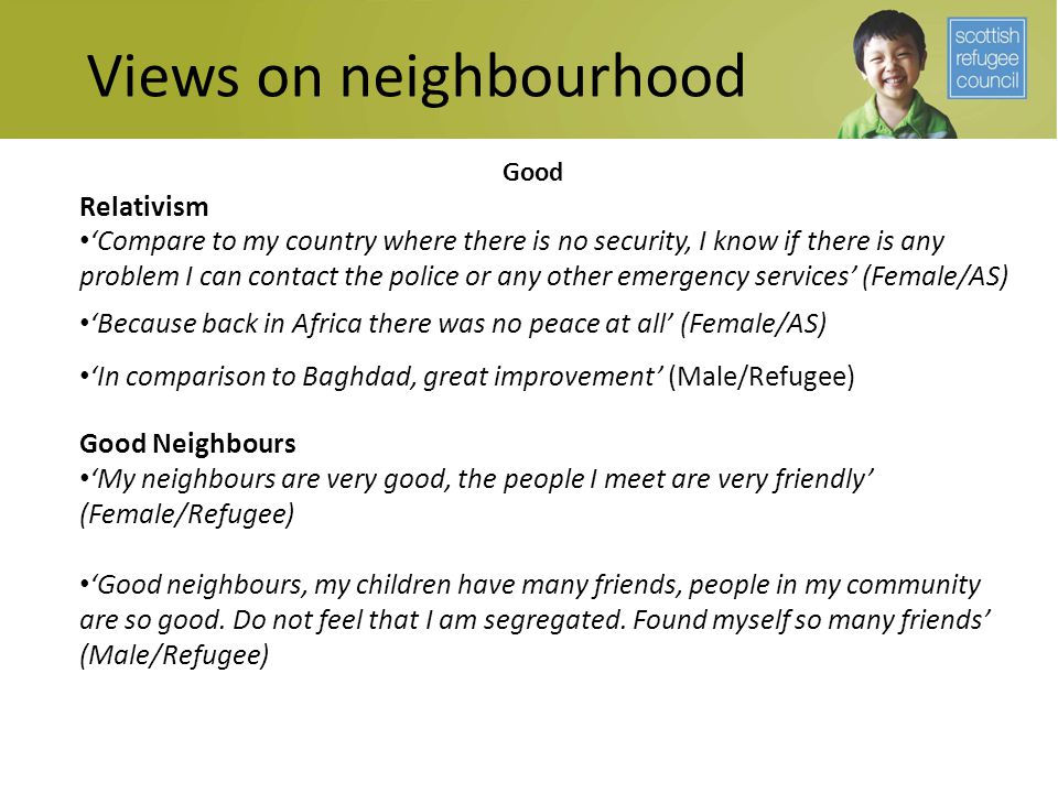 Views on neighbourhood Good Relativism 'Compare to my country where there is no security, I know if there is any problem I can contact the police or a