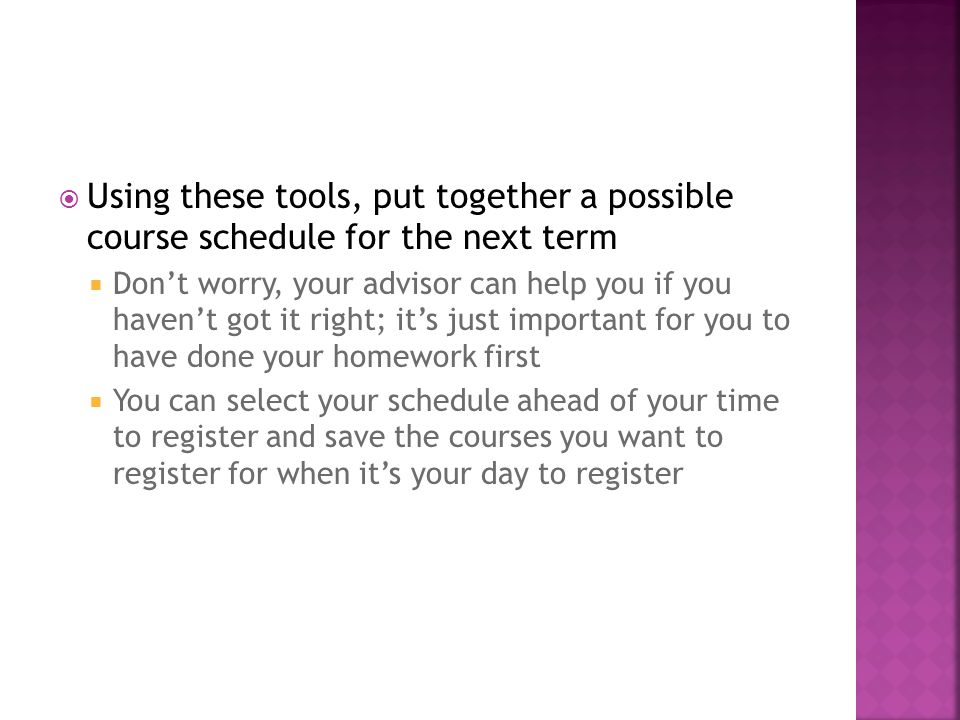  Using these tools, put together a possible course schedule for the next term  Don't worry, your advisor can help you if you haven't got it right; it's just important for you to have done your homework first  You can select your schedule ahead of your time to register and save the courses you want to register for when it's your day to register