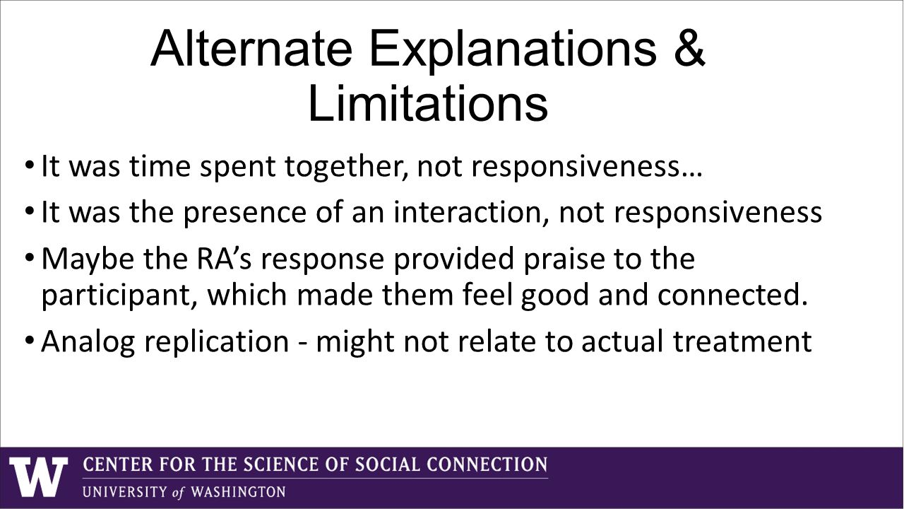 Alternate Explanations & Limitations It was time spent together, not responsiveness… It was the presence of an interaction, not responsiveness Maybe the RA's response provided praise to the participant, which made them feel good and connected.