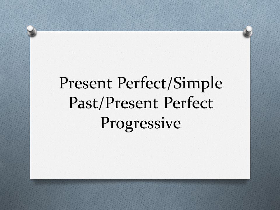 Present Perfect/Simple Past/Present Perfect Progressive