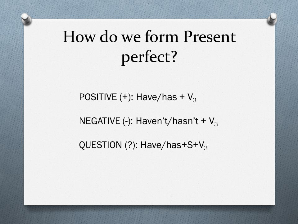 How do we form Present perfect? POSITIVE (+): Have/has + V 3 NEGATIVE (-): Haven't/hasn't + V 3 QUESTION (?): Have/has+S+V 3