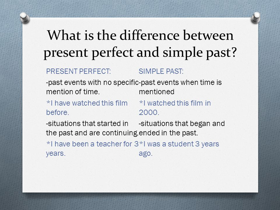 What is the difference between present perfect and simple past? PRESENT PERFECT: -past events with no specific mention of time. *I have watched this f