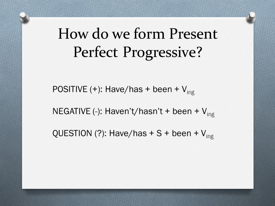 How do we form Present Perfect Progressive? POSITIVE (+): Have/has + been + V ing NEGATIVE (-): Haven't/hasn't + been + V ing QUESTION (?): Have/has +