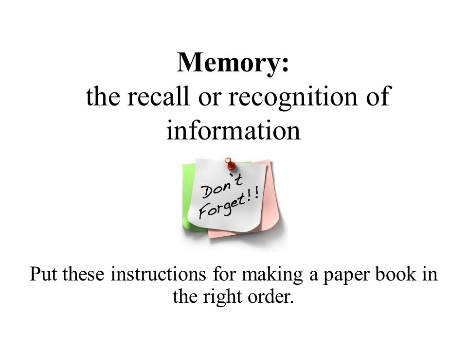 Memory: the recall or recognition of information Put these instructions for making a paper book in the right order.