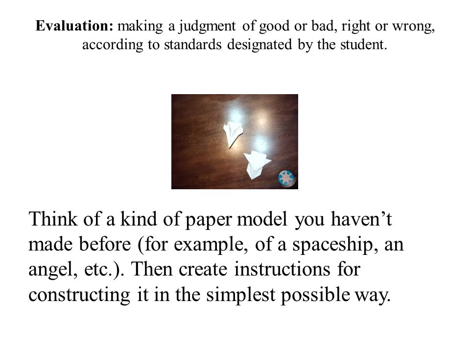 Evaluation: making a judgment of good or bad, right or wrong, according to standards designated by the student.