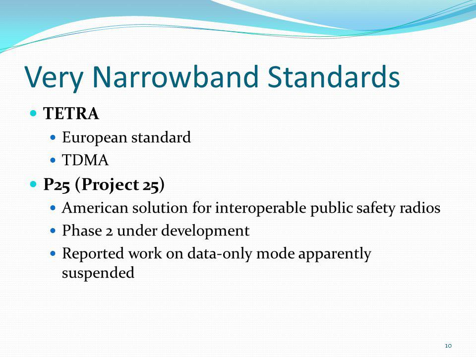 Very Narrowband Standards TETRA European standard TDMA P25 (Project 25) American solution for interoperable public safety radios Phase 2 under develop
