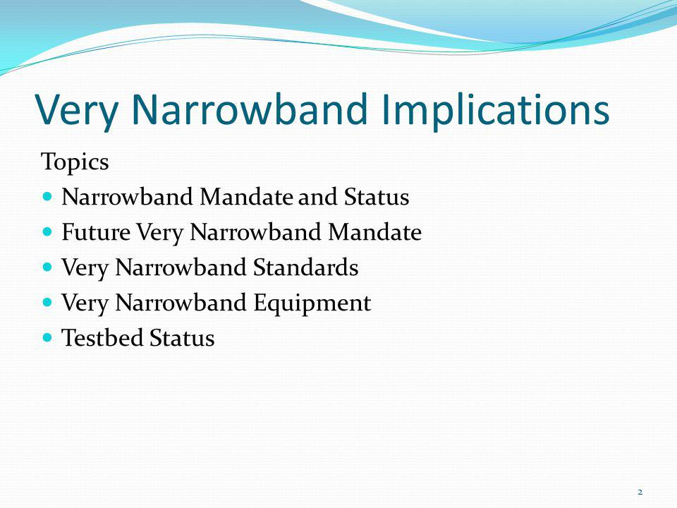 Very Narrowband Implications Topics Narrowband Mandate and Status Future Very Narrowband Mandate Very Narrowband Standards Very Narrowband Equipment Testbed Status 2