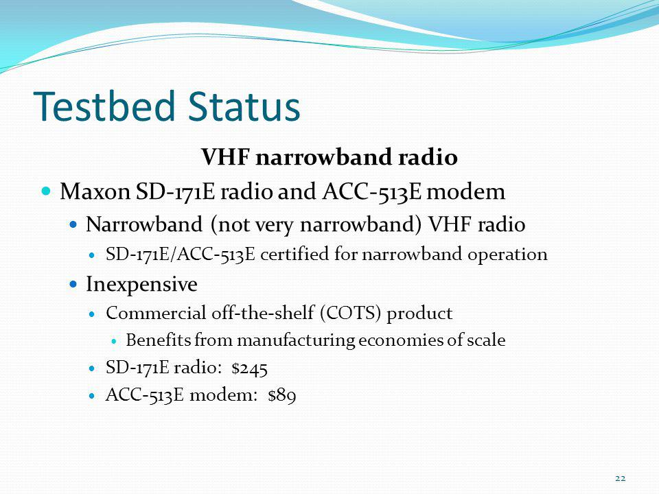 Testbed Status VHF narrowband radio Maxon SD-171E radio and ACC-513E modem Narrowband (not very narrowband) VHF radio SD-171E/ACC-513E certified for n