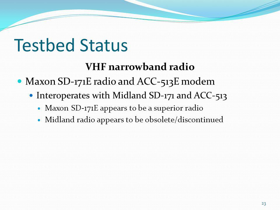 Testbed Status VHF narrowband radio Maxon SD-171E radio and ACC-513E modem Interoperates with Midland SD-171 and ACC-513 Maxon SD-171E appears to be a superior radio Midland radio appears to be obsolete/discontinued 23