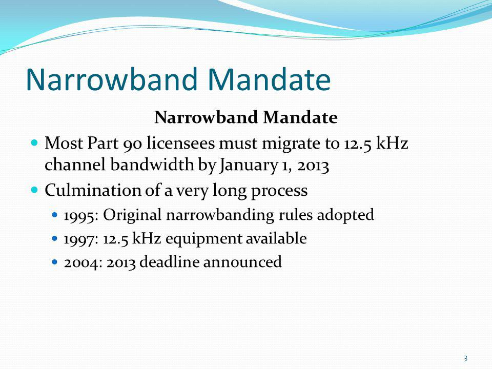 Narrowband Mandate Most Part 90 licensees must migrate to 12.5 kHz channel bandwidth by January 1, 2013 Culmination of a very long process 1995: Origi