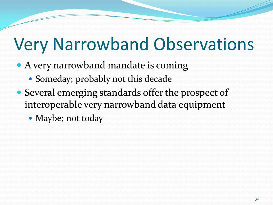 Very Narrowband Observations A very narrowband mandate is coming Someday; probably not this decade Several emerging standards offer the prospect of interoperable very narrowband data equipment Maybe; not today 30