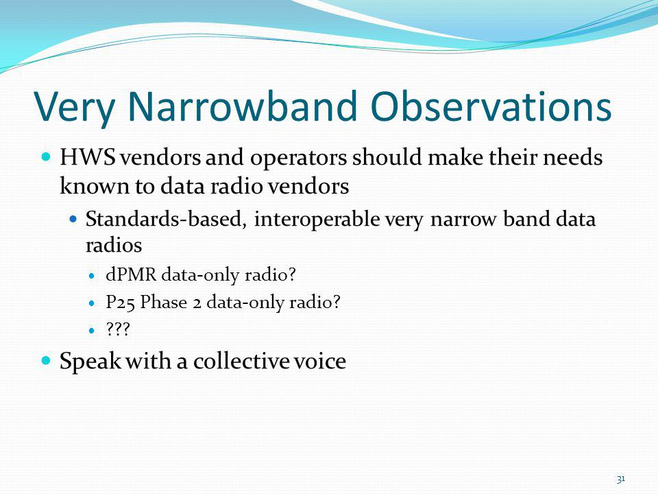 Very Narrowband Observations HWS vendors and operators should make their needs known to data radio vendors Standards-based, interoperable very narrow