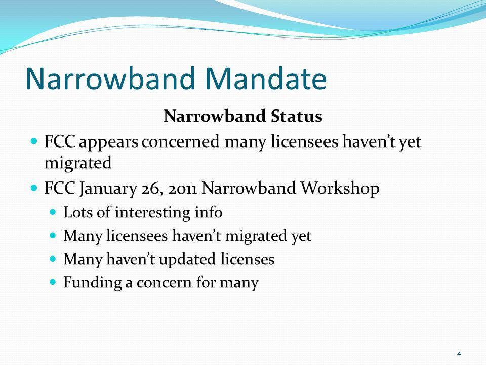 Narrowband Mandate Narrowband Status FCC appears concerned many licensees haven't yet migrated FCC January 26, 2011 Narrowband Workshop Lots of interesting info Many licensees haven't migrated yet Many haven't updated licenses Funding a concern for many 4