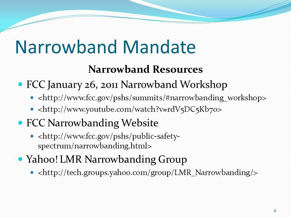 Narrowband Mandate Narrowband Resources FCC January 26, 2011 Narrowband Workshop FCC Narrowbanding Website Yahoo! LMR Narrowbanding Group 6