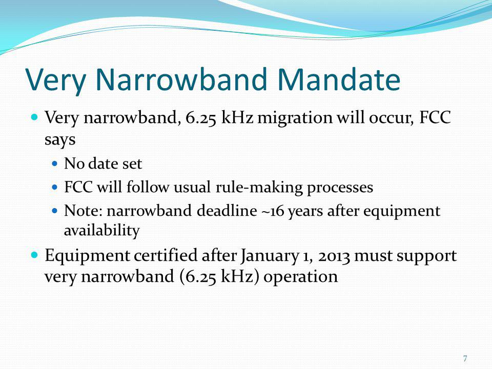Very Narrowband Mandate Very narrowband, 6.25 kHz migration will occur, FCC says No date set FCC will follow usual rule-making processes Note: narrowb