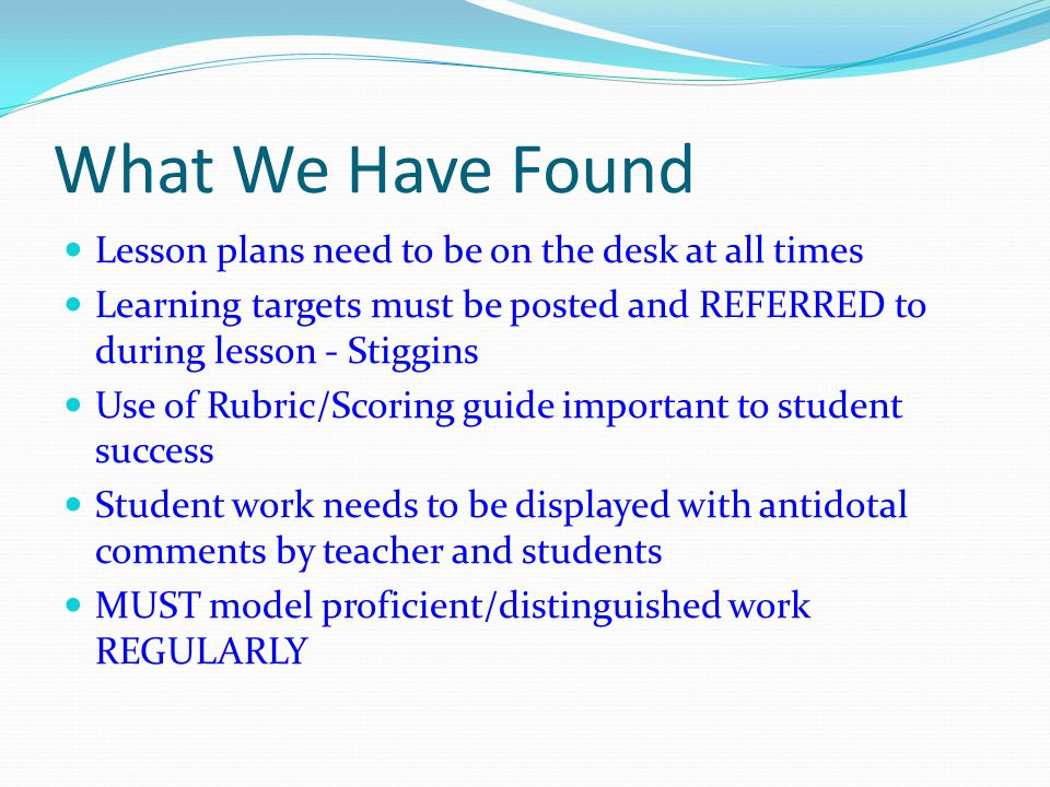 What We Have Found Lesson plans need to be on the desk at all times Learning targets must be posted and REFERRED to during lesson - Stiggins Use of Rubric/Scoring guide important to student success Student work needs to be displayed with antidotal comments by teacher and students MUST model proficient/distinguished work REGULARLY