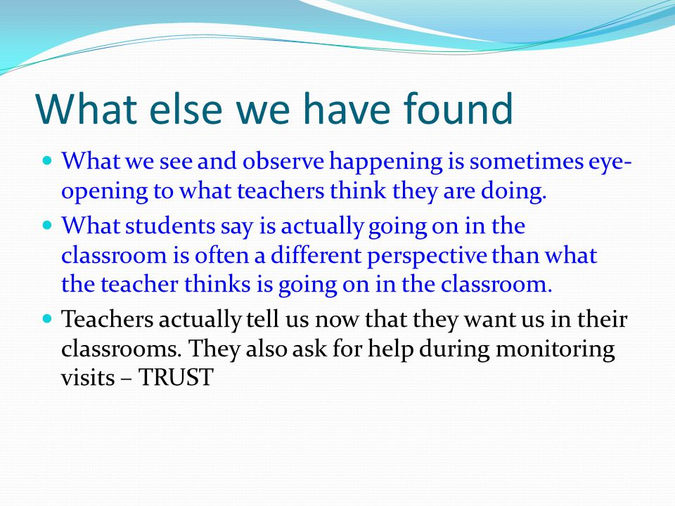 What else we have found What we see and observe happening is sometimes eye- opening to what teachers think they are doing.
