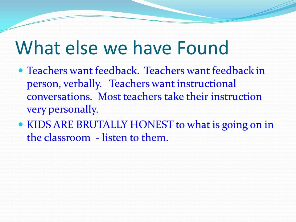 What else we have Found Teachers want feedback. Teachers want feedback in person, verbally.