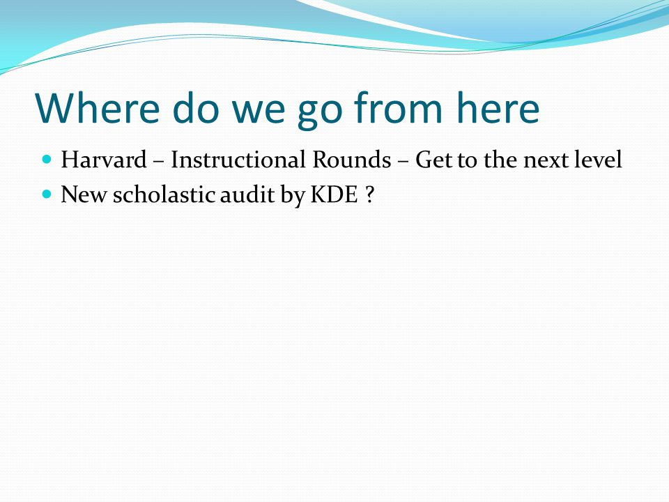 Where do we go from here Harvard – Instructional Rounds – Get to the next level New scholastic audit by KDE
