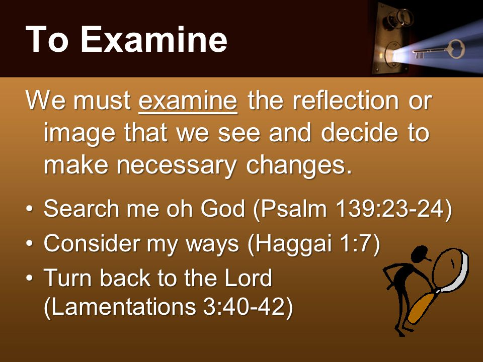 To Examine We must examine the reflection or image that we see and decide to make necessary changes.