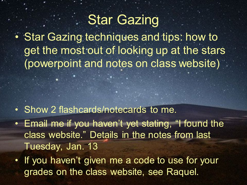 Star Gazing Star Gazing techniques and tips: how to get the most out of looking up at the stars (powerpoint and notes on class website) Show 2 flashcards/notecards to me.