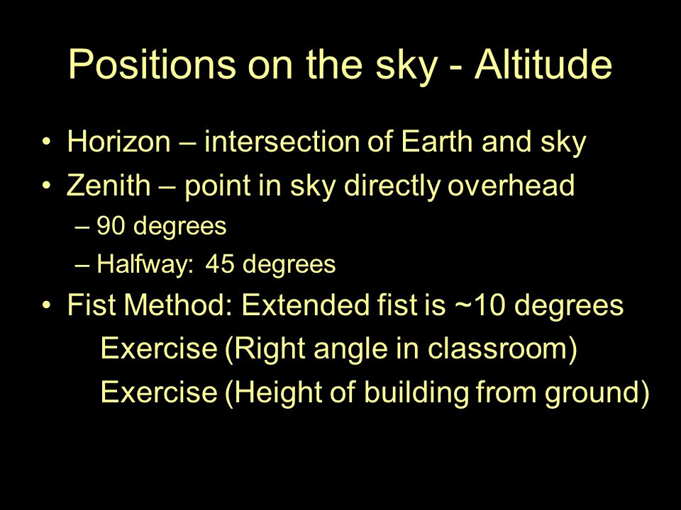 Positions on the sky - Altitude Horizon – intersection of Earth and sky Zenith – point in sky directly overhead –90 degrees –Halfway: 45 degrees Fist Method: Extended fist is ~10 degrees Exercise (Right angle in classroom) Exercise (Height of building from ground)