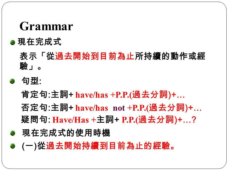 Grammar 現在完成式 表示「從過去開始到目前為止所持續的動作或經 驗」。 肯定句 : 主詞 + have/has +P.P.( 過去分詞 )+… 現在完成式的使用時機 ( 一 ) 從過去開始持續到目前為止的經驗。 句型 : 否定句 : 主詞 + have/has not +P.P.( 過去分詞 )+… 疑問句 : Have/Has + 主詞 + P.P.( 過去分詞 )+…?