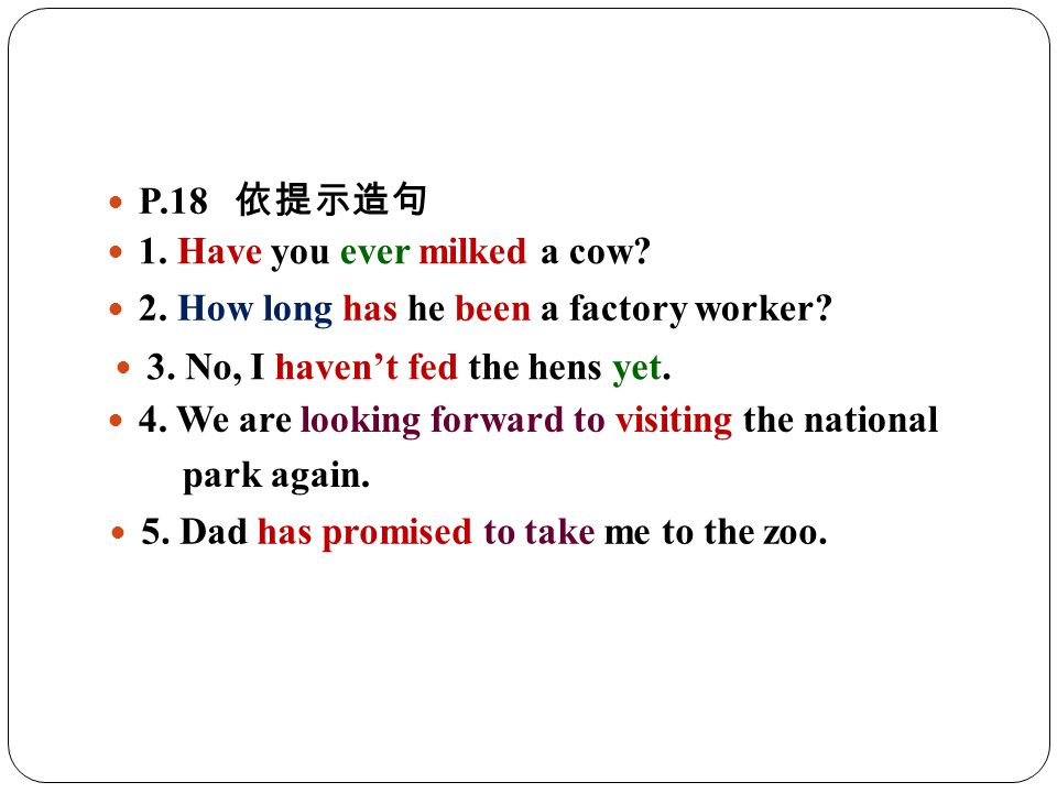 P.18 依提示造句 1. Have you ever milked a cow. 2. How long has he been a factory worker.