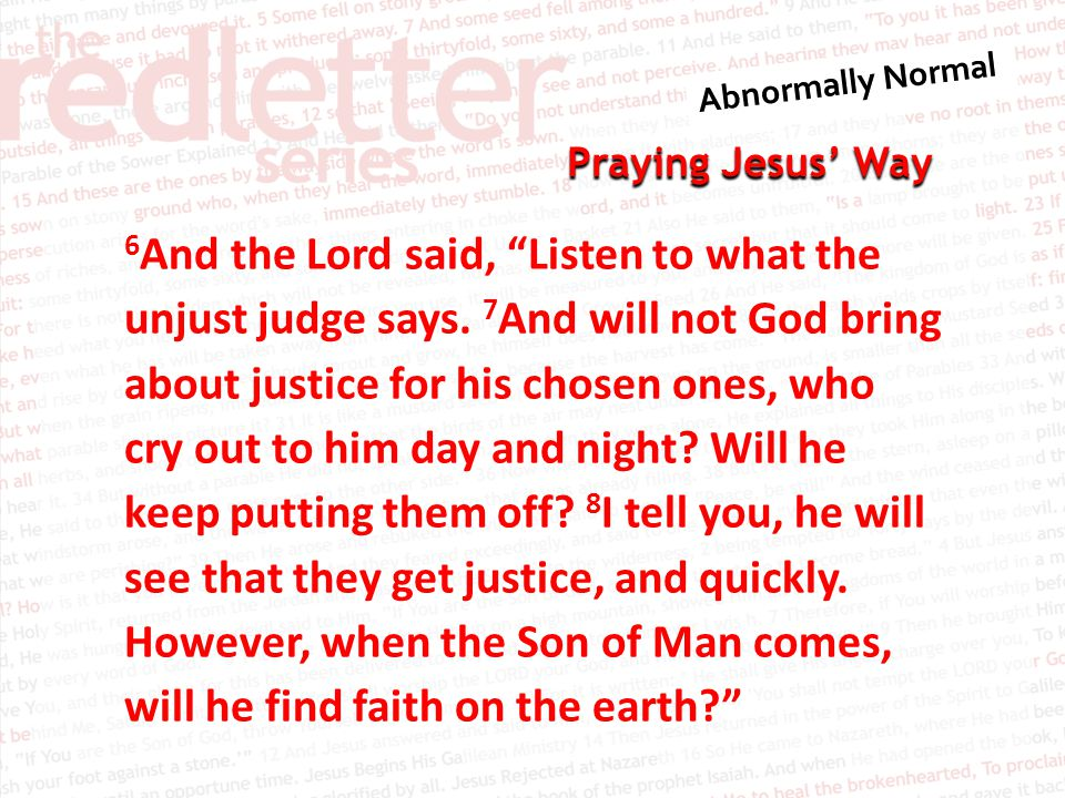 Praying Jesus' Way 6 And the Lord said, Listen to what the unjust judge says.