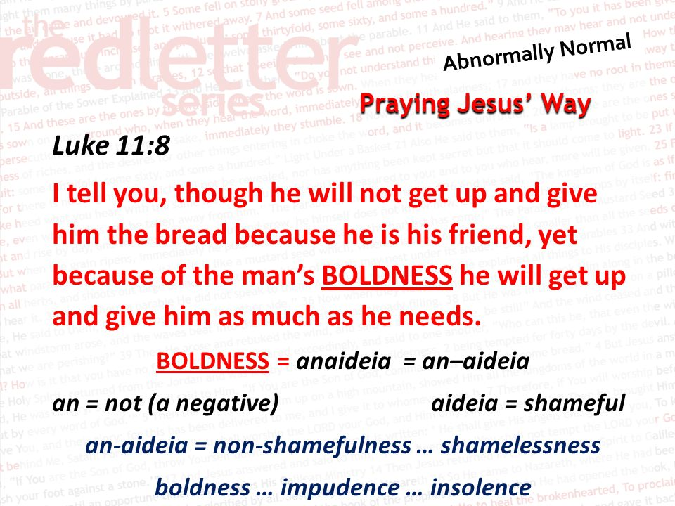 Praying Jesus' Way Luke 11:8 I tell you, though he will not get up and give him the bread because he is his friend, yet because of the man's BOLDNESS