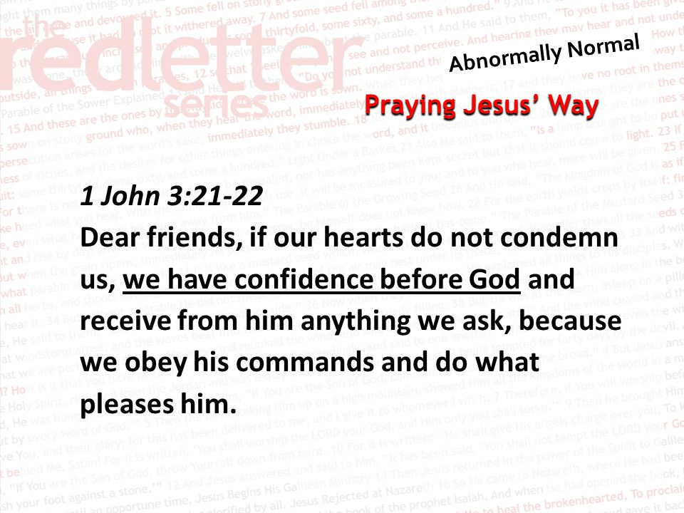 Praying Jesus' Way 1 John 3:21-22 Dear friends, if our hearts do not condemn us, we have confidence before God and receive from him anything we ask, because we obey his commands and do what pleases him.