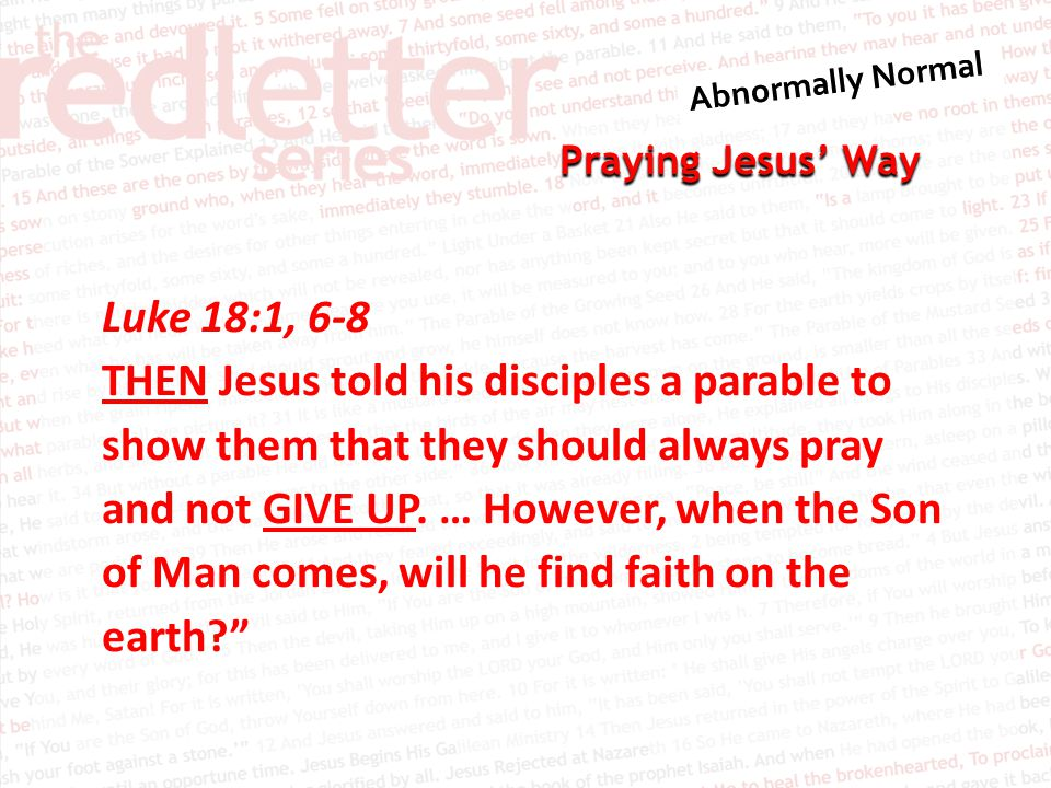 Praying Jesus' Way Luke 18:1, 6-8 THEN Jesus told his disciples a parable to show them that they should always pray and not GIVE UP.