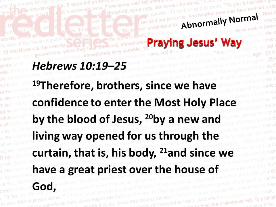 Praying Jesus' Way Hebrews 10:19–25 19 Therefore, brothers, since we have confidence to enter the Most Holy Place by the blood of Jesus, 20 by a new a