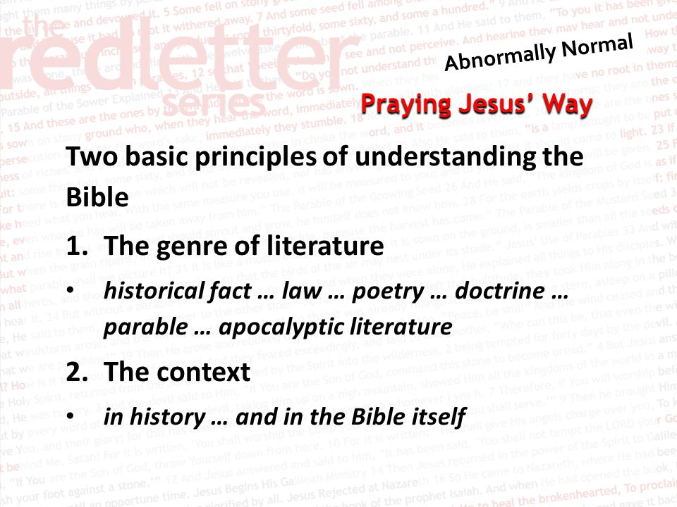 Praying Jesus' Way Two basic principles of understanding the Bible 1.The genre of literature historical fact … law … poetry … doctrine … parable … apocalyptic literature 2.The context in history … and in the Bible itself