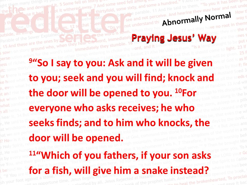 "Praying Jesus' Way 9 ""So I say to you: Ask and it will be given to you; seek and you will find; knock and the door will be opened to you. 10 For every"