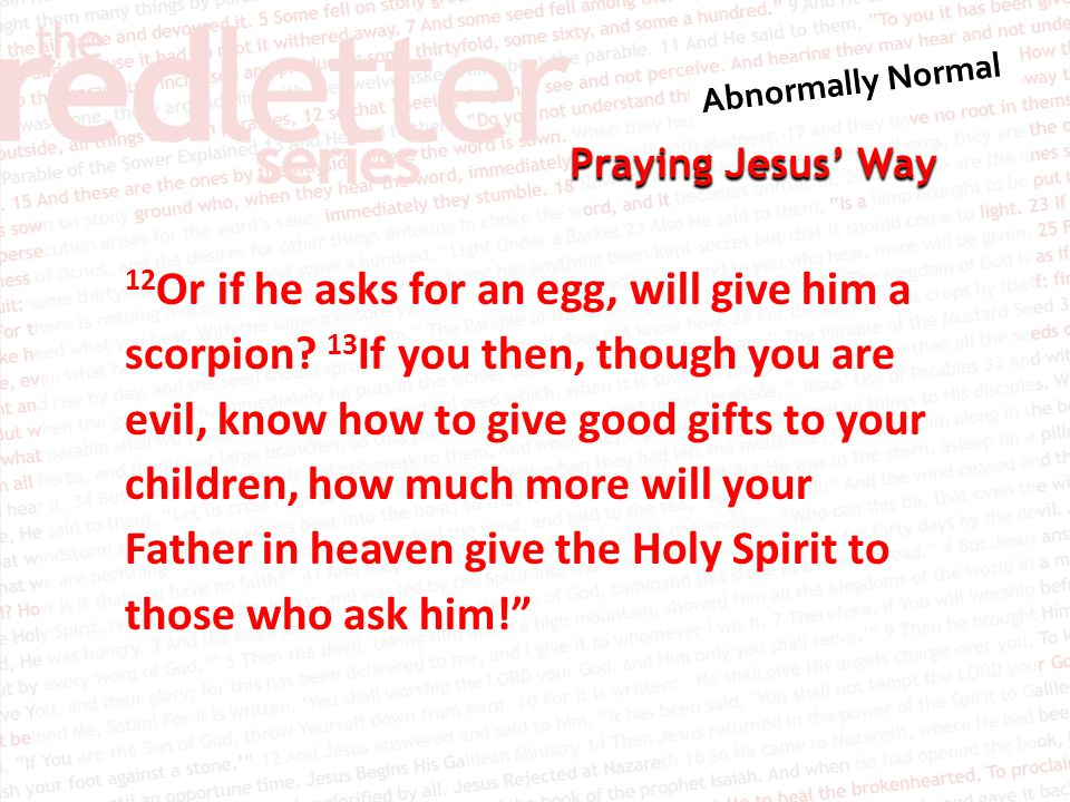 Praying Jesus' Way 12 Or if he asks for an egg, will give him a scorpion? 13 If you then, though you are evil, know how to give good gifts to your chi