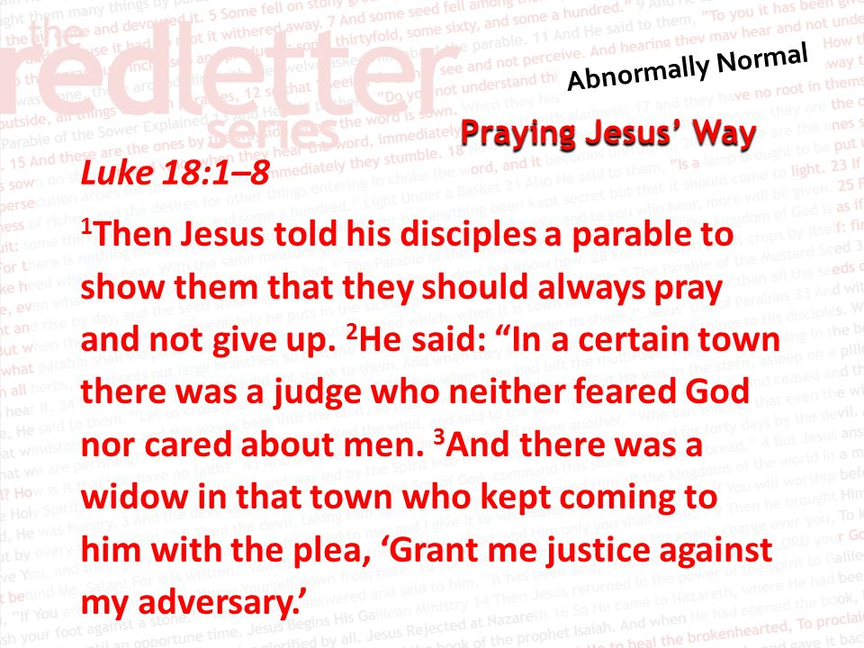 Praying Jesus' Way Luke 18:1–8 1 Then Jesus told his disciples a parable to show them that they should always pray and not give up.