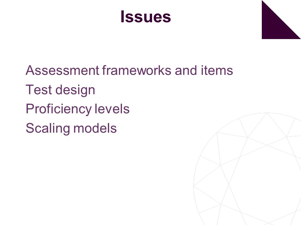 Issues Assessment frameworks and items Test design Proficiency levels Scaling models