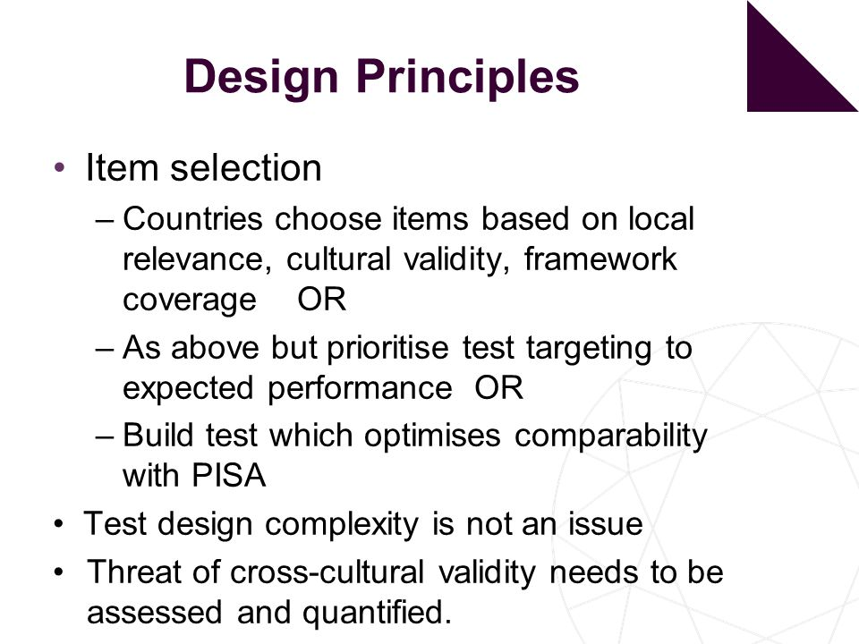 Design Principles Item selection –Countries choose items based on local relevance, cultural validity, framework coverage OR –As above but prioritise test targeting to expected performance OR –Build test which optimises comparability with PISA Test design complexity is not an issue Threat of cross-cultural validity needs to be assessed and quantified.