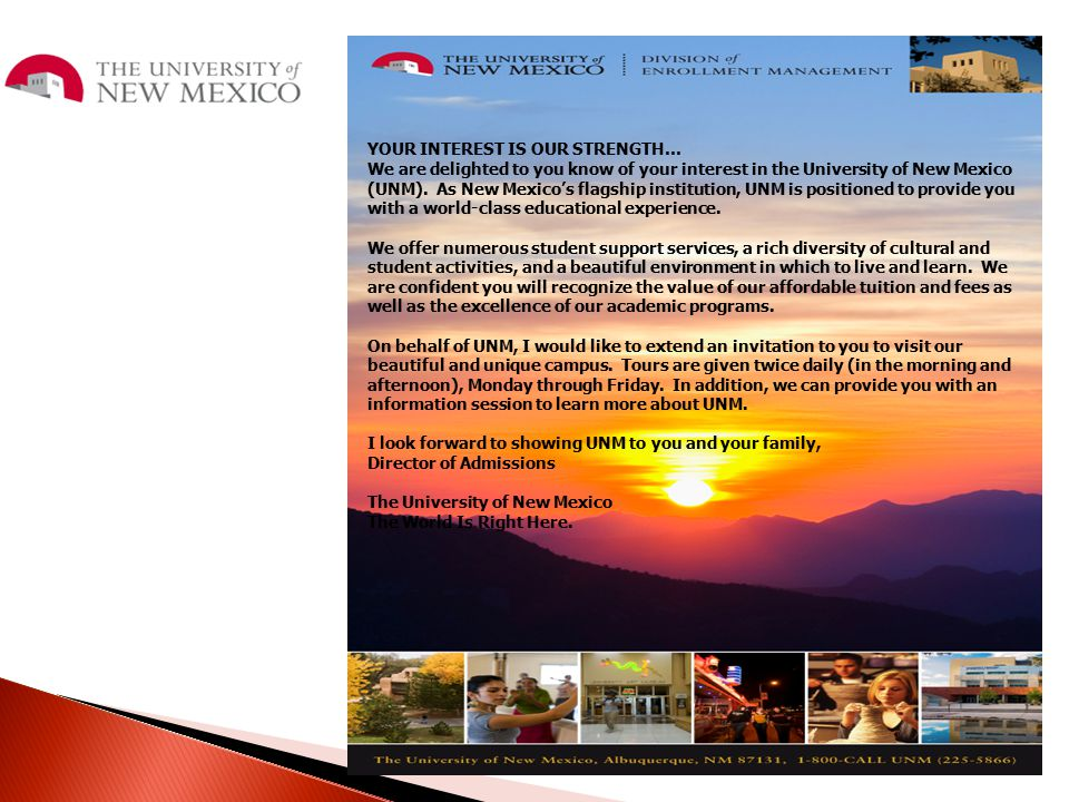 YOUR INTEREST IS OUR STRENGTH… We are delighted to you know of your interest in the University of New Mexico (UNM). As New Mexico's flagship instituti