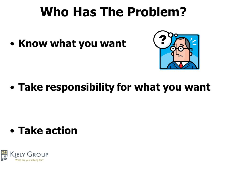 Who Has The Problem Know what you want Take responsibility for what you want Take action