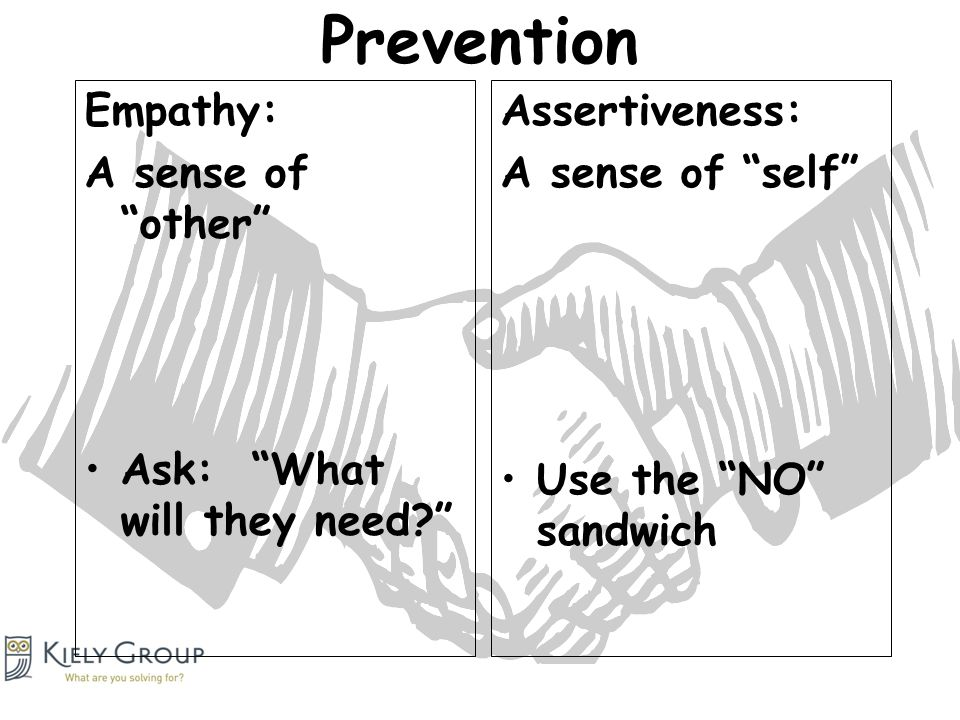 Prevention Empathy: A sense of other Ask: What will they need Assertiveness: A sense of self Use the NO sandwich