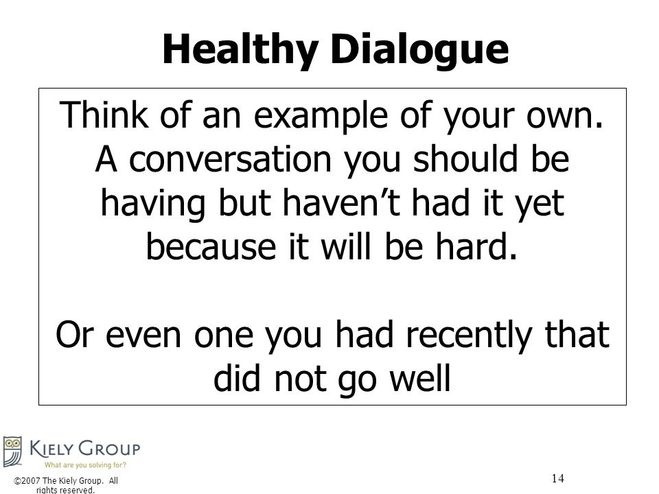 ©2007 The Kiely Group. All rights reserved. 14 Healthy Dialogue Think of an example of your own.